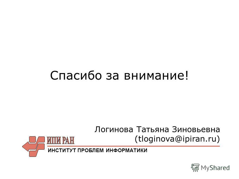 Спасибо за внимание! Логинова Татьяна Зиновьевна (tloginova@ipiran.ru) ИНСТИТУТ ПРОБЛЕМ ИНФОРМАТИКИ