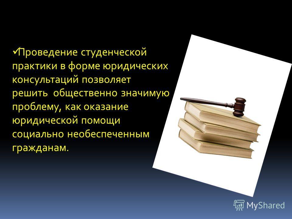 Проведение студенческой практики в форме юридических консультаций позволяет решить общественно значимую проблему, как оказание юридической помощи социально необеспеченным гражданам.