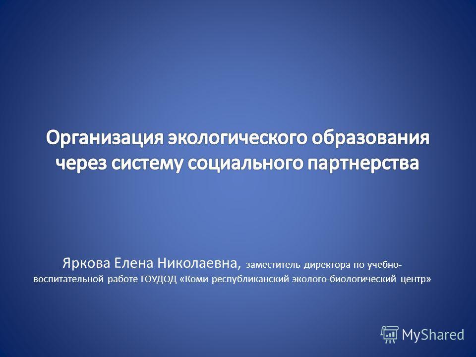 Яркова Елена Николаевна, заместитель директора по учебно- воспитательной работе ГОУДОД «Коми республиканский эколого-биологический центр»