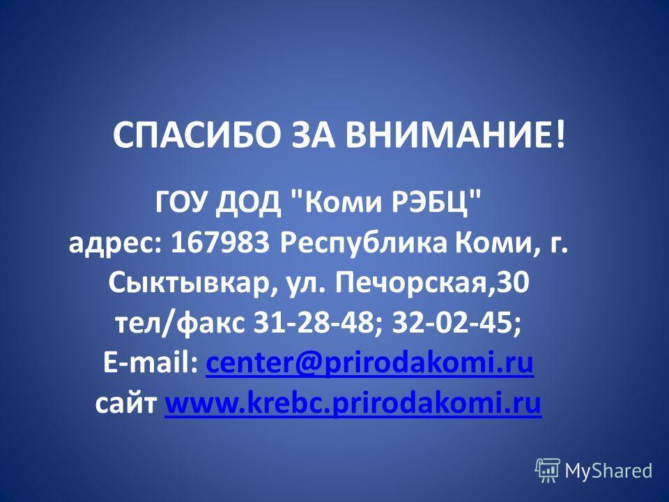 ГОУ ДОД Коми РЭБЦ адрес: 167983 Республика Коми, г. Сыктывкар, ул. Печорская,30 тел/факс 31-28-48; 32-02-45; E-mail: center@prirodakomi.ru сайт www.krebc.prirodakomi.rucenter@prirodakomi.ruwww.krebc.prirodakomi.ru СПАСИБО ЗА ВНИМАНИЕ!
