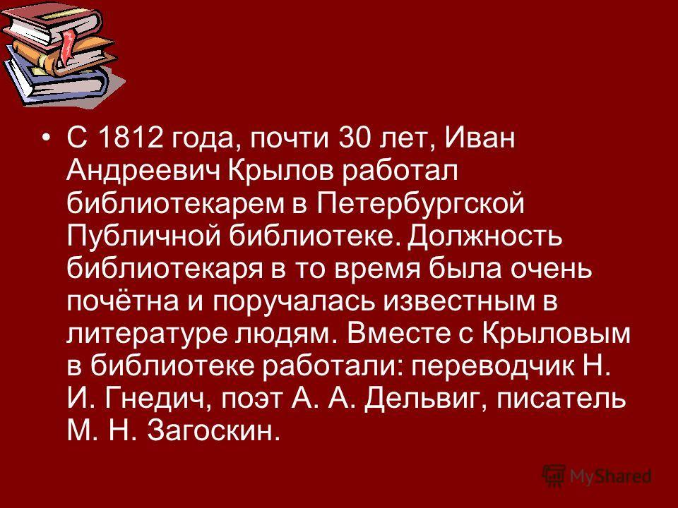 С 1812 года, почти 30 лет, Иван Андреевич Крылов работал библиотекарем в Петербургской Публичной библиотеке. Должность библиотекаря в то время была очень почётна и поручалась известным в литературе людям. Вместе с Крыловым в библиотеке работали: пере
