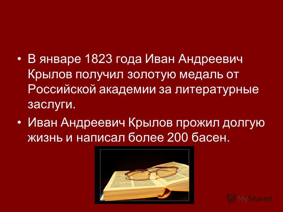 В январе 1823 года Иван Андреевич Крылов получил золотую медаль от Российской академии за литературные заслуги. Иван Андреевич Крылов прожил долгую жизнь и написал более 200 басен.