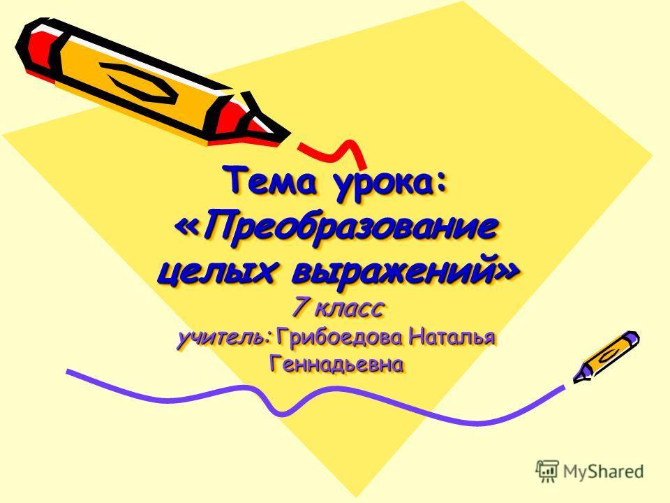 Тема урока: «Преобразование целых выражений» 7 класс учитель: Грибоедова Наталья Геннадьевна