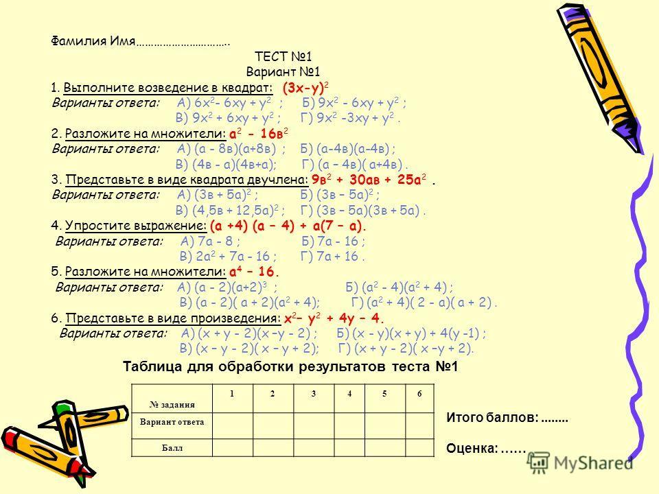 Фамилия Имя………………………….. ТЕСТ 1 Вариант 1 1. Выполните возведение в квадрат: (3х-у) 2 Варианты ответа: А) 6х 2 - 6ху + у 2 ; Б) 9х 2 - 6ху + у 2 ; В) 9х 2 + 6ху + у 2 ; Г) 9х 2 -3ху + у 2. 2. Разложите на множители: а 2 - 16в 2 Варианты ответа: А) (а