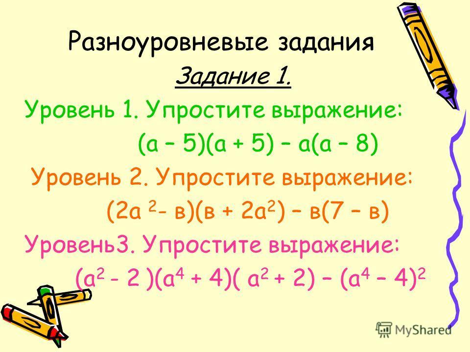 Разноуровневые задания Задание 1. Уровень 1. Упростите выражение: (а – 5)(а + 5) – а(а – 8) Уровень 2. Упростите выражение: (2а 2 - в)(в + 2а 2 ) – в(7 – в) Уровень3. Упростите выражение: (а 2 - 2 )(а 4 + 4)( а 2 + 2) – (а 4 – 4) 2