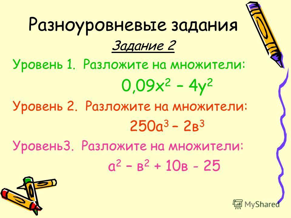 Разноуровневые задания Задание 2 Уровень 1. Разложите на множители: 0,09х 2 – 4у 2 Уровень 2. Разложите на множители: 250а 3 – 2в 3 Уровень3. Разложите на множители: а 2 – в 2 + 10в - 25