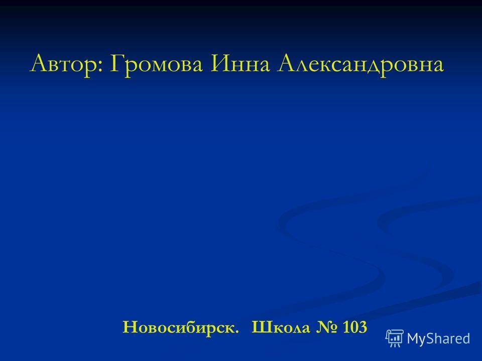 Автор: Громова Инна Александровна Новосибирск. Школа 103