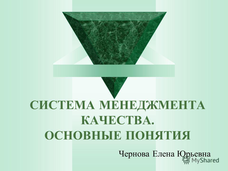СИСТЕМА МЕНЕДЖМЕНТА КАЧЕСТВА. ОСНОВНЫЕ ПОНЯТИЯ Чернова Елена Юрьевна