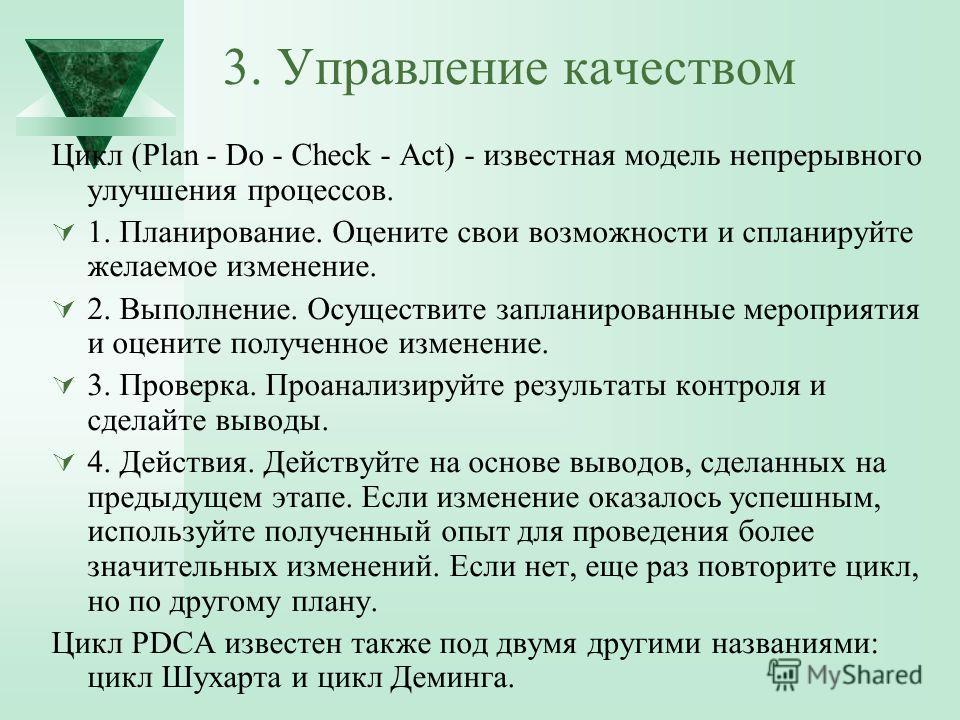 3. Управление качеством Цикл (Plan - Do - Check - Act) - известная модель непрерывного улучшения процессов. 1. Планирование. Оцените свои возможности и спланируйте желаемое изменение. 2. Выполнение. Осуществите запланированные мероприятия и оцените п