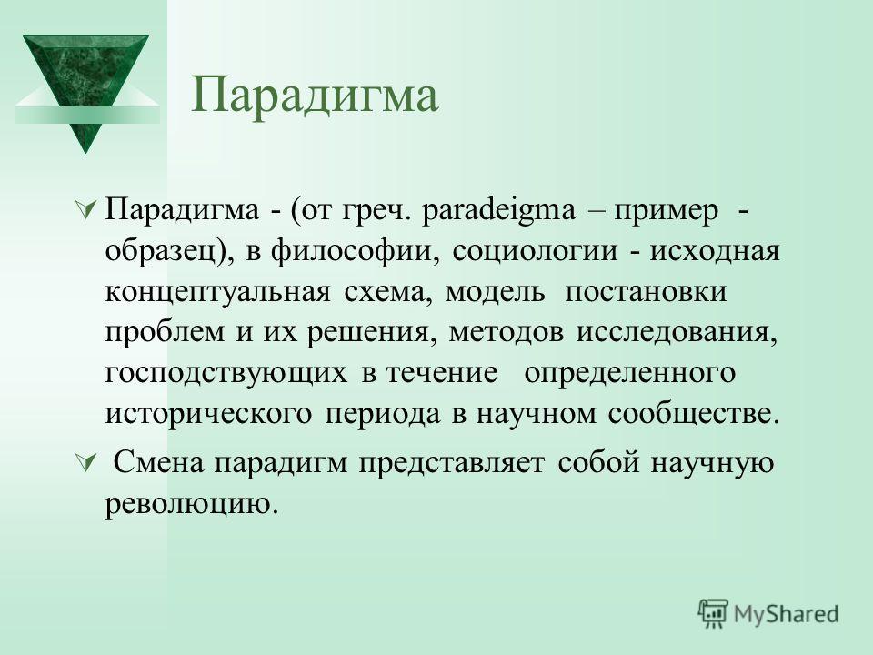Парадигма Парадигма - (от греч. paradeigma – пример - образец), в философии, социологии - исходная концептуальная схема, модель постановки проблем и их решения, методов исследования, господствующих в течение определенного исторического периода в науч