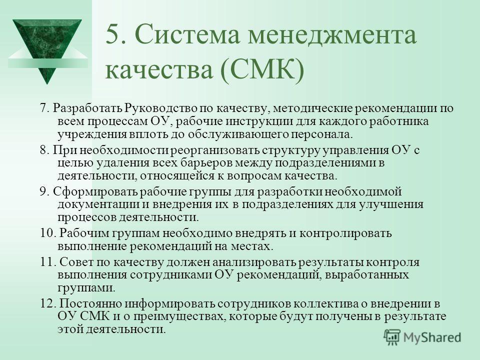 5. Система менеджмента качества (СМК) 7. Разработать Руководство по качеству, методические рекомендации по всем процессам ОУ, рабочие инструкции для каждого работника учреждения вплоть до обслуживающего персонала. 8. При необходимости реорганизовать
