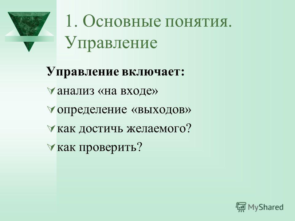 1. Основные понятия. Управление Управление включает: анализ «на входе» определение «выходов» как достичь желаемого? как проверить?