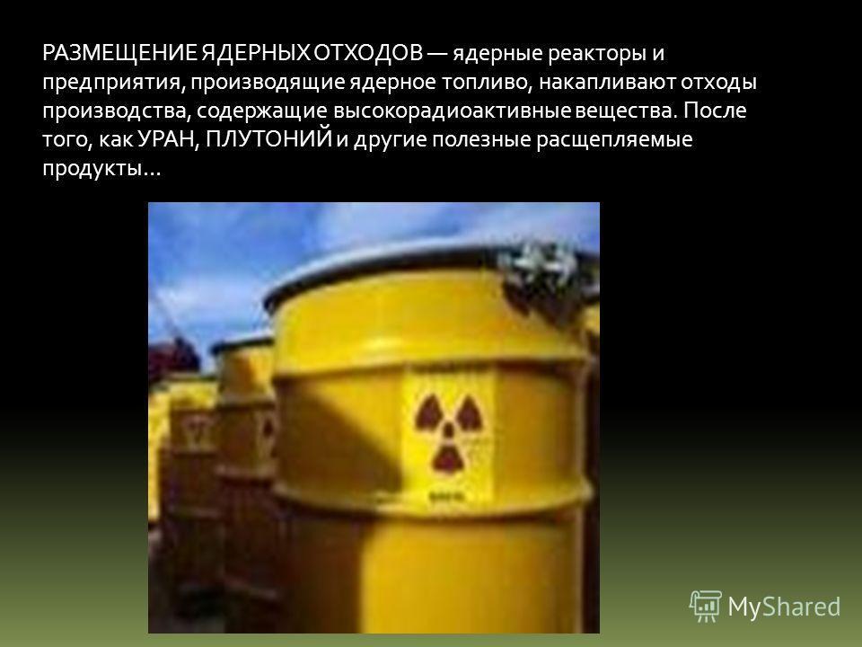 РАЗМЕЩЕНИЕ ЯДЕРНЫХ ОТХОДОВ ядерные реакторы и предприятия, производящие ядерное топливо, накапливают отходы производства, содержащие высокорадиоактивные вещества. После того, как УРАН, ПЛУТОНИЙ и другие полезные расщепляемые продукты…