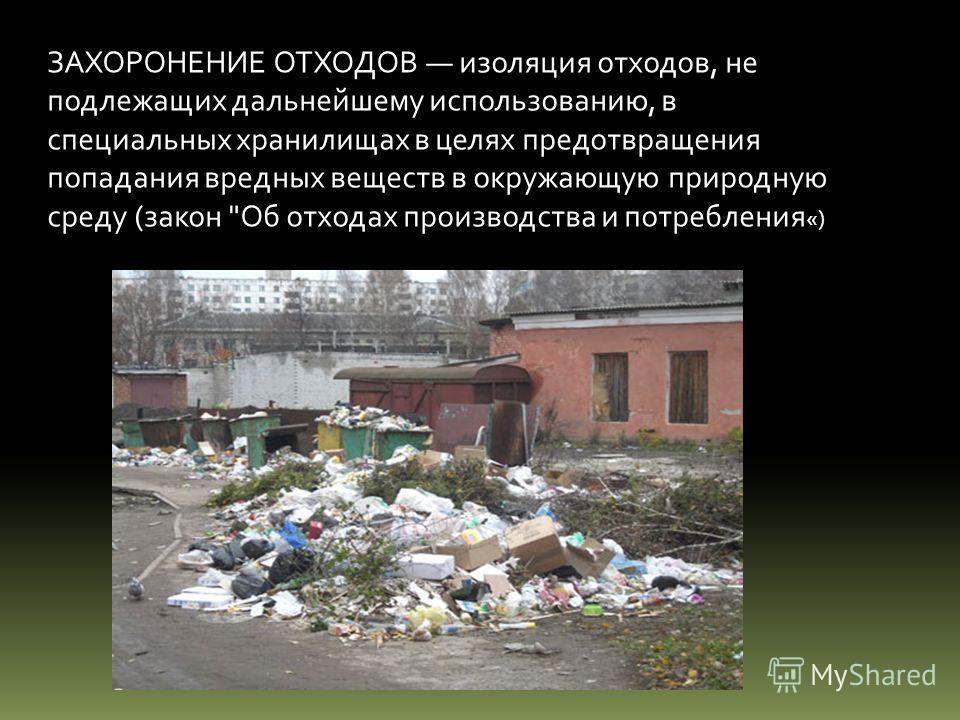 ЗАХОРОНЕНИЕ ОТХОДОВ изоляция отходов, не подлежащих дальнейшему использованию, в специальных хранилищах в целях предотвращения попадания вредных веществ в окружающую природную среду (закон Об отходах производства и потребления «)