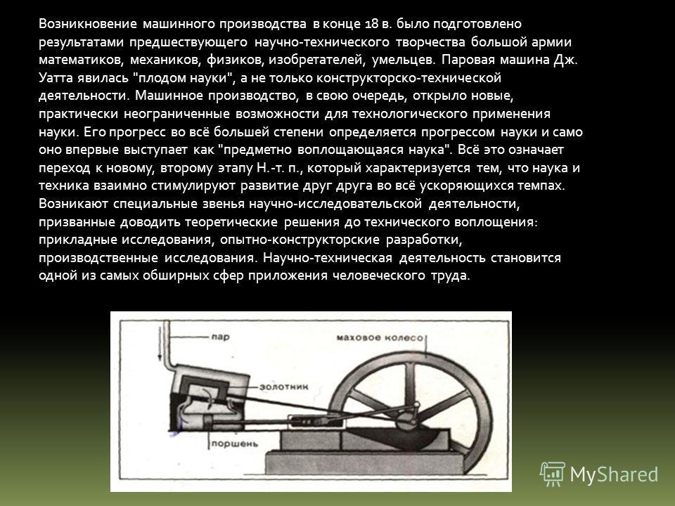 Возникновение машинного производства в конце 18 в. было подготовлено результатами предшествующего научно-технического творчества большой армии математиков, механиков, физиков, изобретателей, умельцев. Паровая машина Дж. Уатта явилась