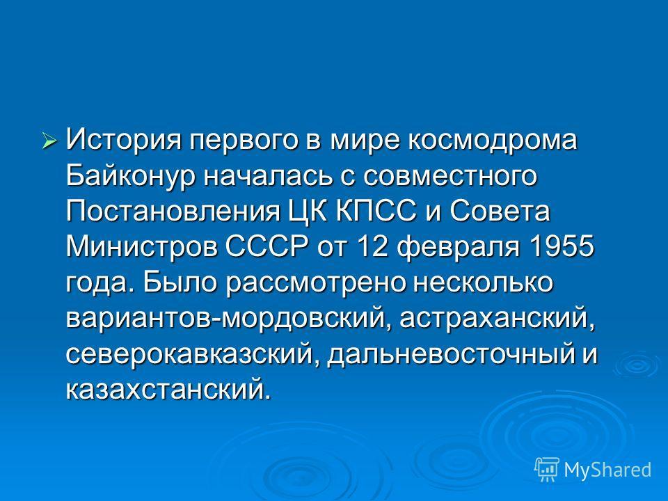 История первого в мире космодрома Байконур началась с совместного Постановления ЦК КПСС и Совета Министров СССР от 12 февраля 1955 года. Было рассмотрено несколько вариантов-мордовский, астраханский, северокавказский, дальневосточный и казахстанский.