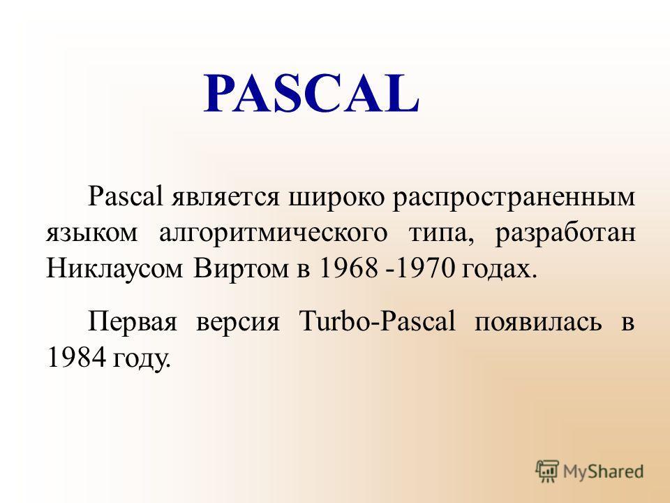 PASCAL Pascal является широко распространенным языком алгоритмического типа, разработан Никлаусом Виртом в 1968 -1970 годах. Первая версия Turbo-Pascal появилась в 1984 году.