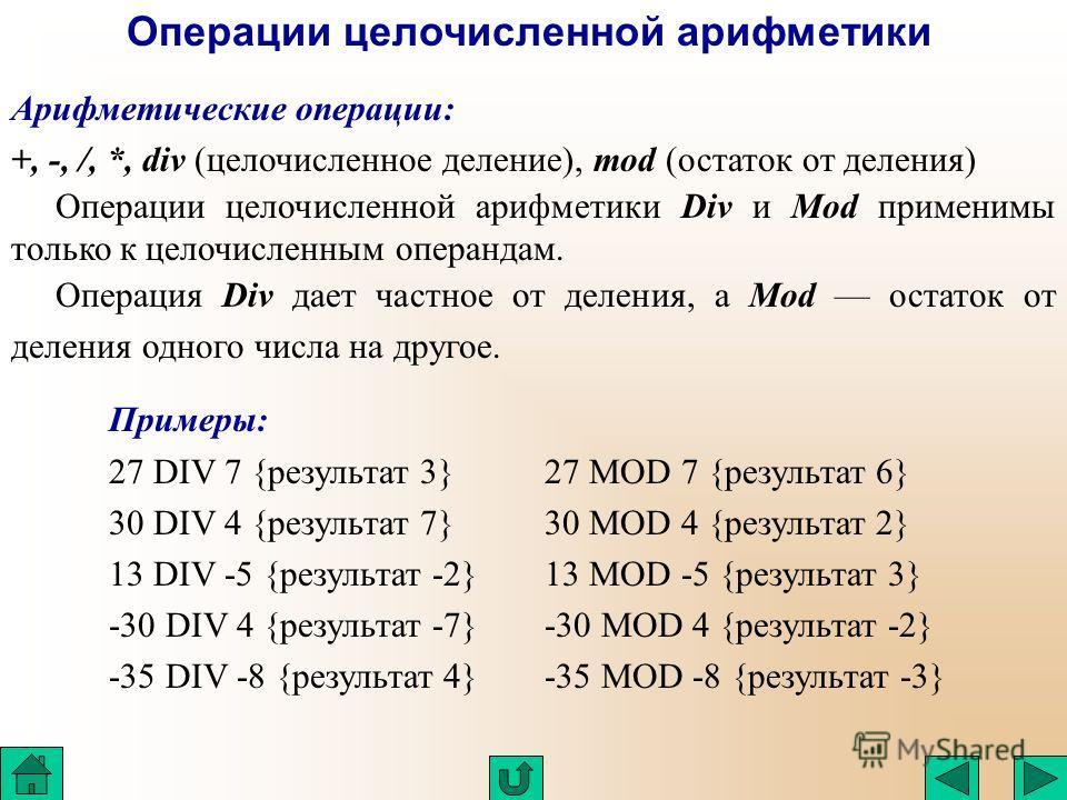 Арифметические операции: +, -, /, *, div (целочисленное деление), mod (остаток от деления) Операции целочисленной арифметики Операции целочисленной арифметики Div и Mod применимы только к целочисленным операндам. Операция Div дает частное от деления,
