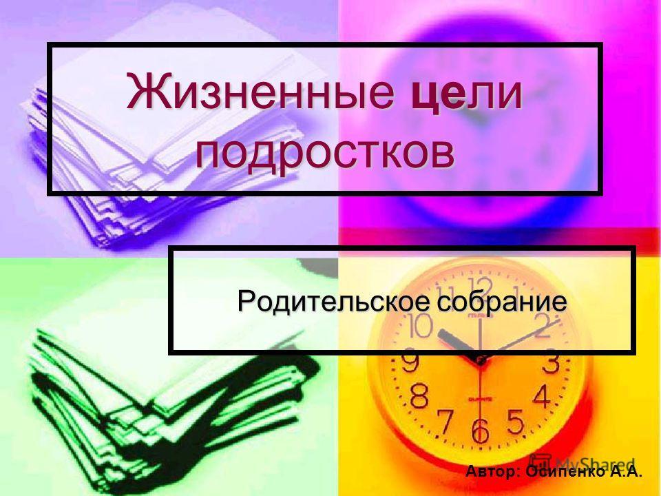 Жизненные цели подростков Родительское собрание Автор: Осипенко А.А.