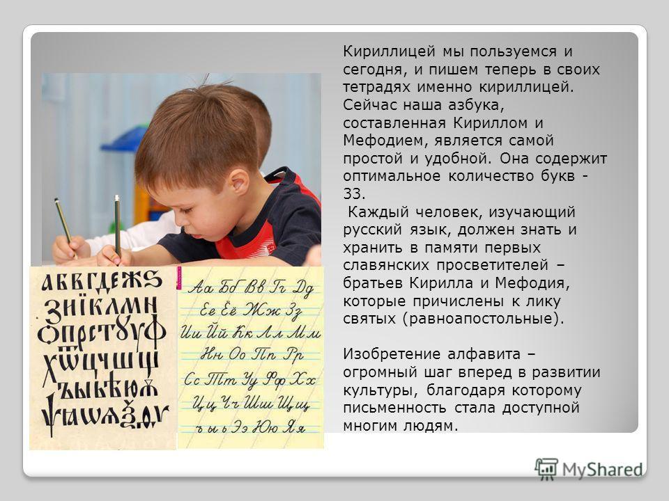 Кириллицей мы пользуемся и сегодня, и пишем теперь в своих тетрадях именно кириллицей. Сейчас наша азбука, составленная Кириллом и Мефодием, является самой простой и удобной. Она содержит оптимальное количество букв - 33. Каждый человек, изучающий ру