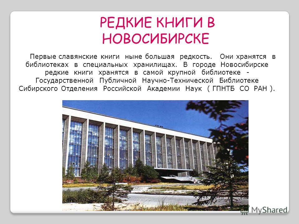 Первые славянские книги ныне большая редкость. Они хранятся в библиотеках в специальных хранилищах. В городе Новосибирске редкие книги хранятся в самой крупной библиотеке - Государственной Публичной Научно-Технической Библиотеке Сибирского Отделения