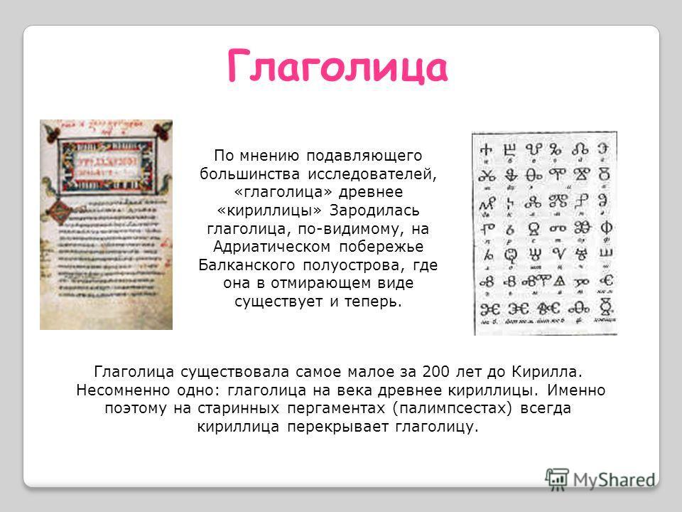 По мнению подавляющего большинства исследователей, «глаголица» древнее «кириллицы» Зародилась глаголица, по-видимому, на Адриатическом побережье Балканского полуострова, где она в отмирающем виде существует и теперь. Глаголица Глаголица существовала