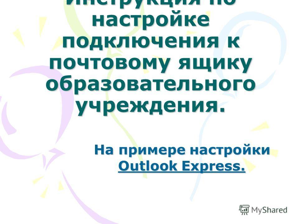 Инструкция по настройке подключения к почтовому ящику образовательного учреждения. На примере настройки Outlook Express.