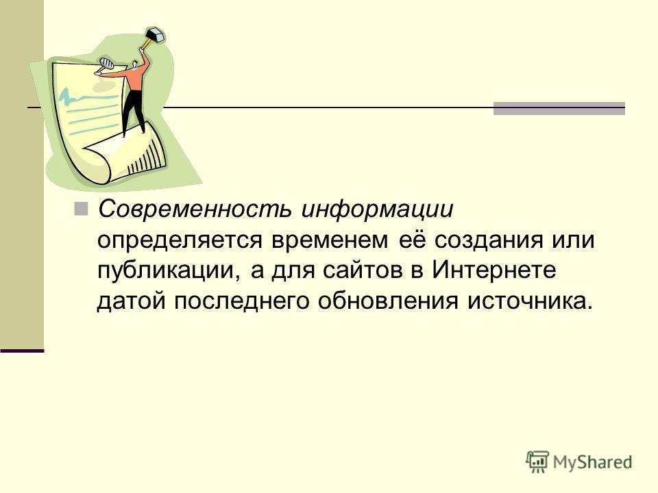 Современность информации определяется временем её создания или публикации, а для сайтов в Интернете датой последнего обновления источника.