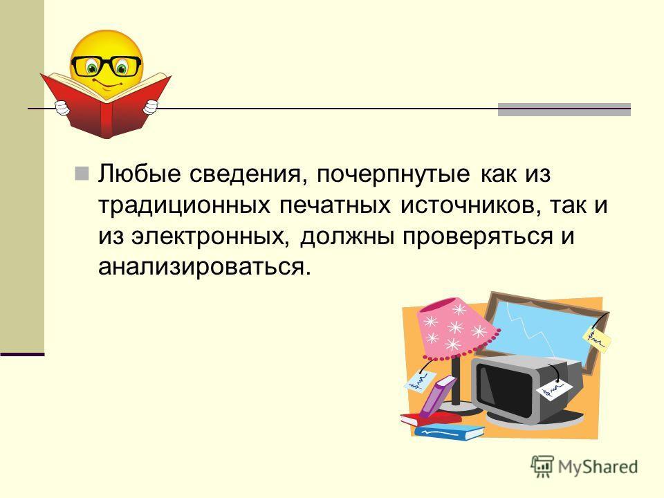 Любые сведения, почерпнутые как из традиционных печатных источников, так и из электронных, должны проверяться и анализироваться.