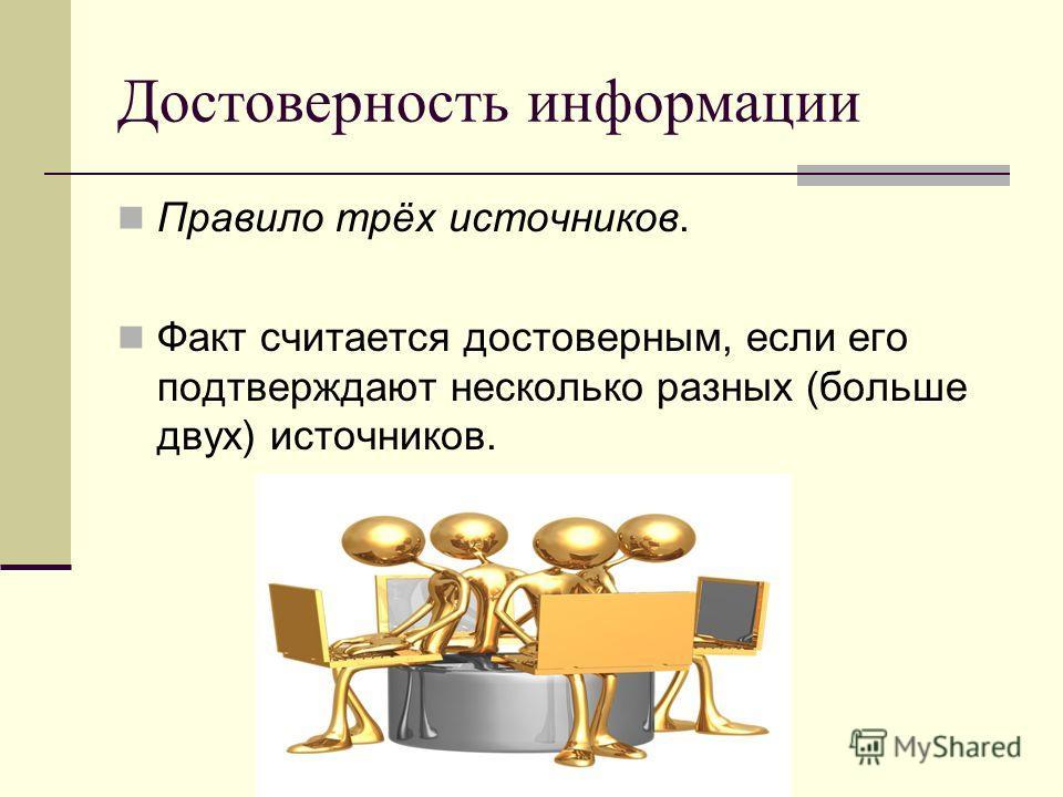 Достоверность информации Правило трёх источников. Факт считается достоверным, если его подтверждают несколько разных (больше двух) источников.