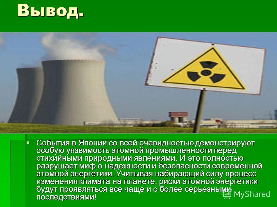 Вывод. События в Японии со всей очевидностью демонстрируют особую уязвимость атомной промышленности перед стихийными природными явлениями. И это полностью разрушает миф о надежности и безопасности современной атомной энергетики. Учитывая набирающий с