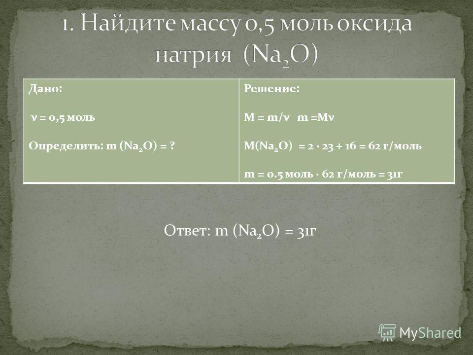 Дано: ν = 0,5 моль Определить: m (Na 2 О) = ? Решение: М = m/ν m =Mν M(Na 2 О) = 2 · 23 + 16 = 62 г/моль m = 0.5 моль · 62 г/моль = 31г Ответ: m (Na 2 О) = 31г