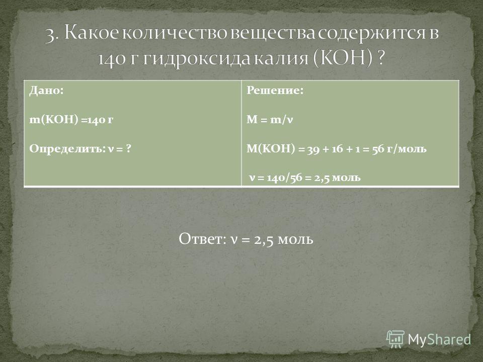Дано: m(KOH) =140 г Определить: ν = ? Решение: M = m/ν M(KOH) = 39 + 16 + 1 = 56 г/моль ν = 140/56 = 2,5 моль Ответ: ν = 2,5 моль