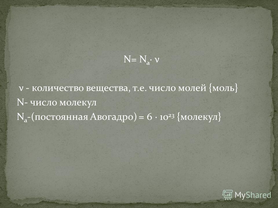 N= N a · ν ν - количество вещества, т.е. число молей {моль} N- число молекул N a -(постоянная Авогадро) = 6 · 10 23 {молекул}