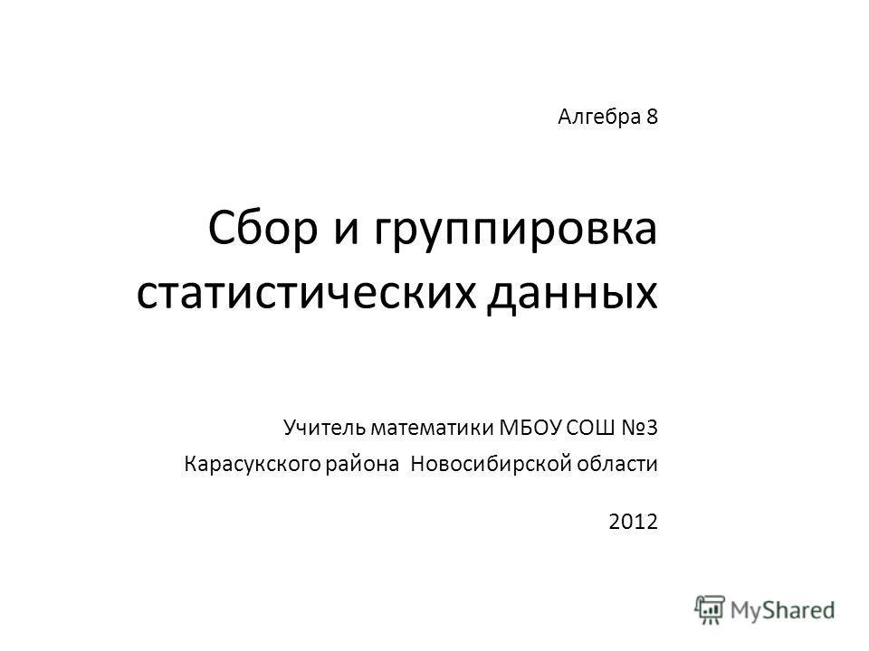 Алгебра 8 Сбор и группировка статистических данных Учитель математики МБОУ СОШ 3 Карасукского района Новосибирской области 2012