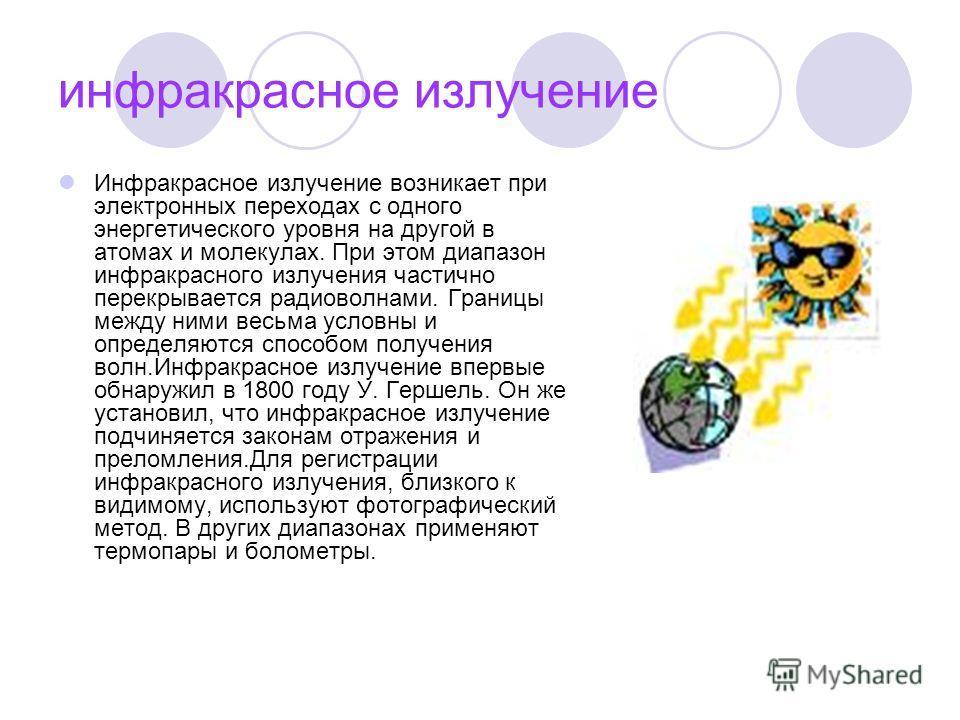 инфракрасное излучение Инфракрасное излучение возникает при электронных переходах с одного энергетического уровня на другой в атомах и молекулах. При этом диапазон инфракрасного излучения частично перекрывается радиоволнами. Границы между ними весьма