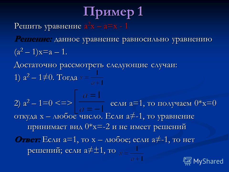 Пример 1 Решить уравнение a 2 x – a=x - 1 Решение: данное уравнение равносильно уравнению (a 2 – 1)x=a – 1. Достаточно рассмотреть следующие случаи: 1) а 2 – 10. Тогда 2) а 2 – 1=0 если а=1, то получаем 0*х=0 откуда х – любое число. Если а-1, то урав