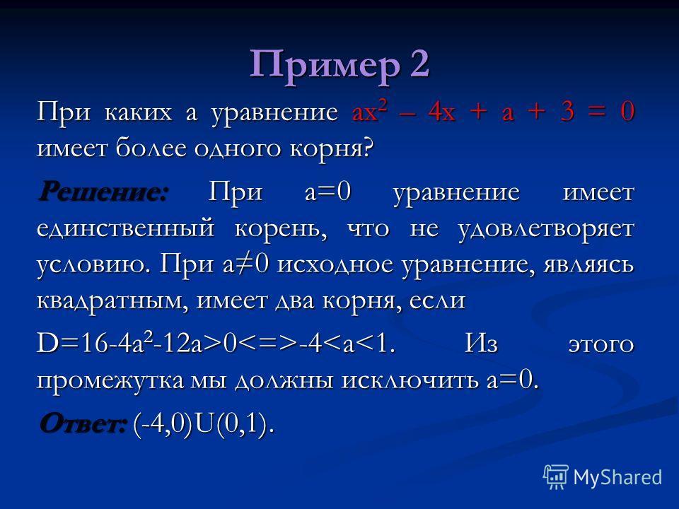 Пример 2 При каких а уравнение ах 2 – 4х + а + 3 = 0 имеет более одного корня? Решение: При а=0 уравнение имеет единственный корень, что не удовлетворяет условию. При а0 исходное уравнение, являясь квадратным, имеет два корня, если D=16-4a 2 -12a>0 -