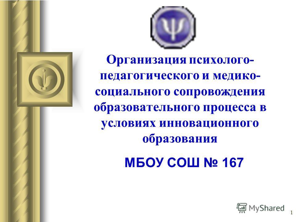 1 Организация психолого- педагогического и медико- социального сопровождения образовательного процесса в условиях инновационного образования МБОУ СОШ 167