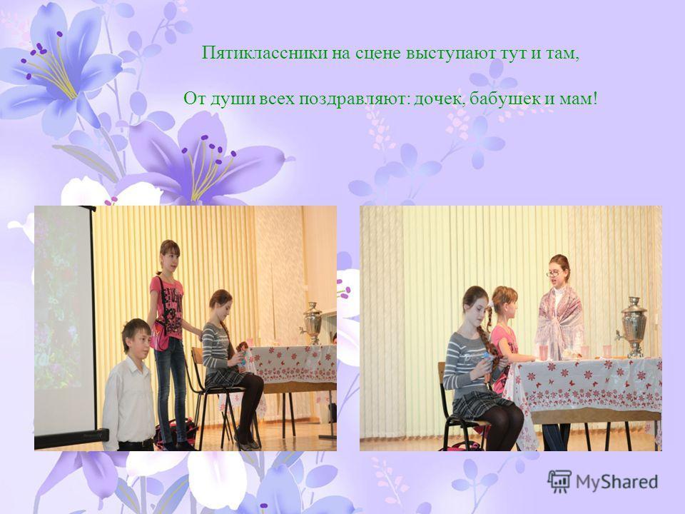 Пятиклассники на сцене выступают тут и там, От души всех поздравляют: дочек, бабушек и мам!