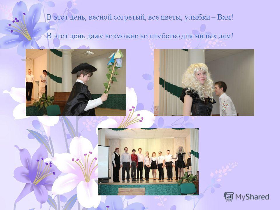 В этот день, весной согретый, все цветы, улыбки – Вам! В этот день даже возможно волшебство для милых дам!