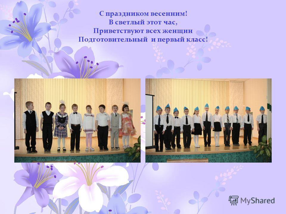 С праздником весенним! В светлый этот час, Приветствуют всех женщин Подготовительный и первый класс!