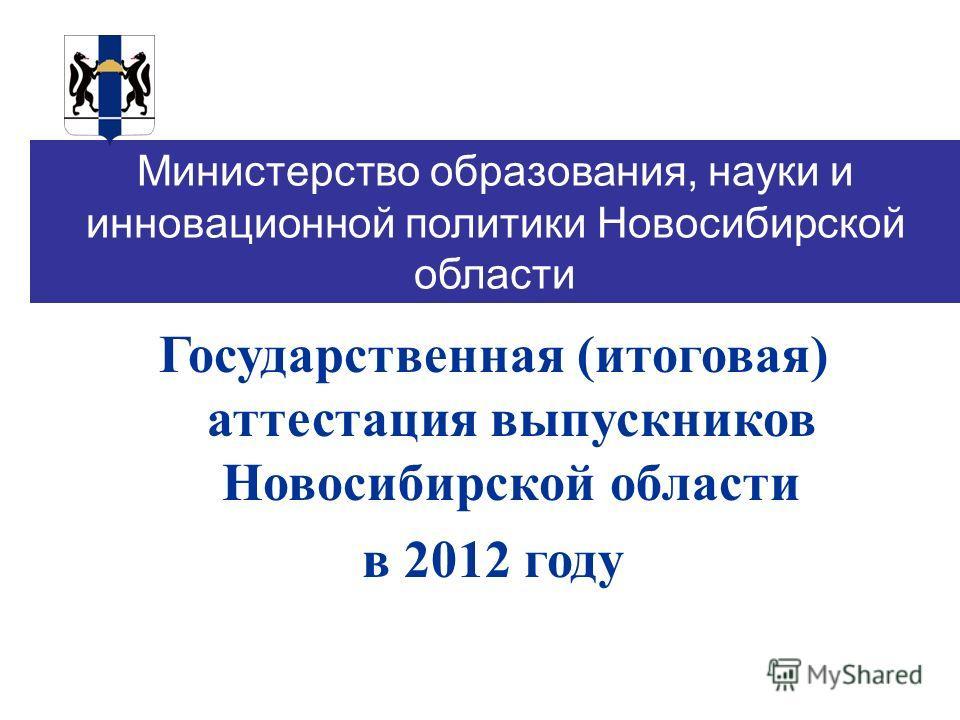 Министерство образования, науки и инновационной политики Новосибирской области Государственная (итоговая) аттестация выпускников Новосибирской области в 2012 году
