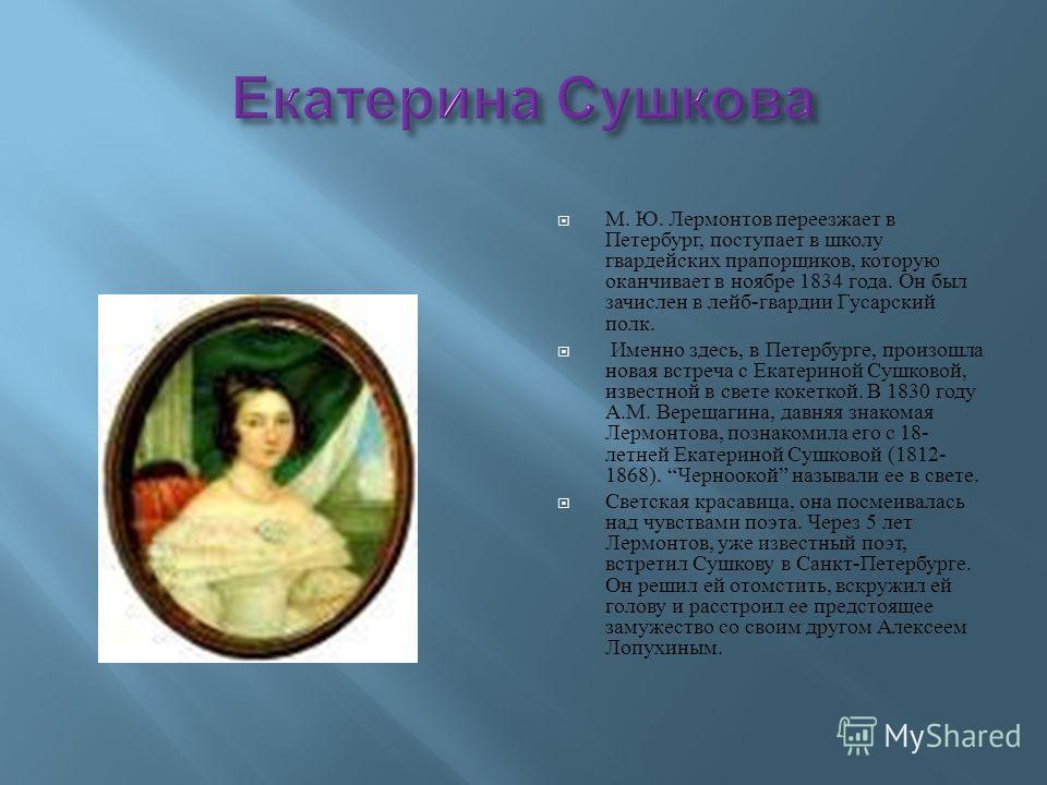 М. Ю. Лермонтов переезжает в Петербург, поступает в школу гвардейских прапорщиков, которую оканчивает в ноябре 1834 года. Он был зачислен в лейб - гвардии Гусарский полк. Именно здесь, в Петербурге, произошла новая встреча с Екатериной Сушковой, изве