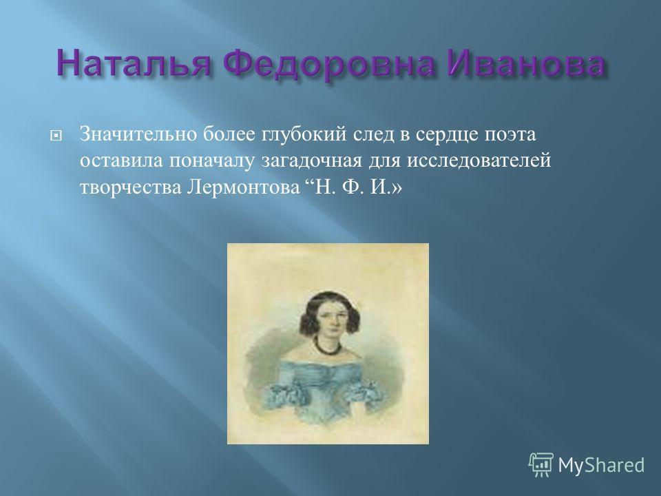 Значительно более глубокий след в сердце поэта оставила поначалу загадочная для исследователей творчества Лермонтова Н. Ф. И.»