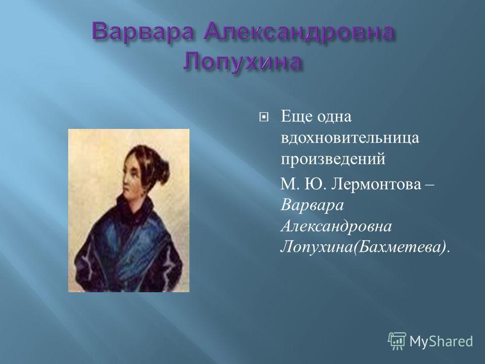 Еще одна вдохновительница произведений М. Ю. Лермонтова – Варвара Александровна Лопухина ( Бахметева ).