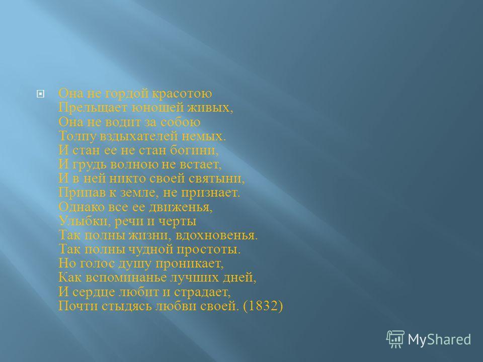 Она не гордой красотою Прельщает юношей живых, Она не водит за собою Толпу вздыхателей немых. И стан ее не стан богини, И грудь волною не встает, И в ней никто своей святыни, Припав к земле, не признает. Однако все ее движенья, Улыбки, речи и черты Т