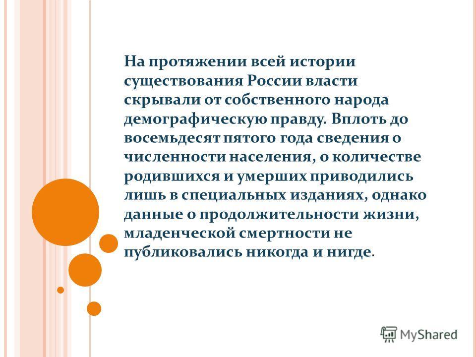 На протяжении всей истории существования России власти скрывали от собственного народа демографическую правду. Вплоть до восемьдесят пятого года сведения о численности населения, о количестве родившихся и умерших приводились лишь в специальных издани