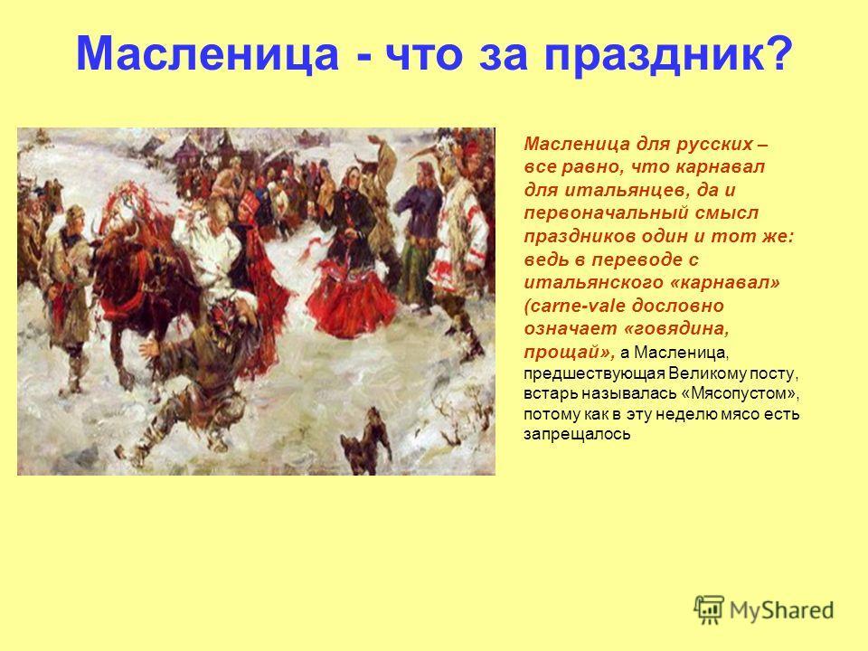Масленица - что за праздник? Масленица для русских – все равно, что карнавал для итальянцев, да и первоначальный смысл праздников один и тот же: ведь в переводе с итальянского «карнавал» (carne-vale дословно означает «говядина, прощай», а Масленица,