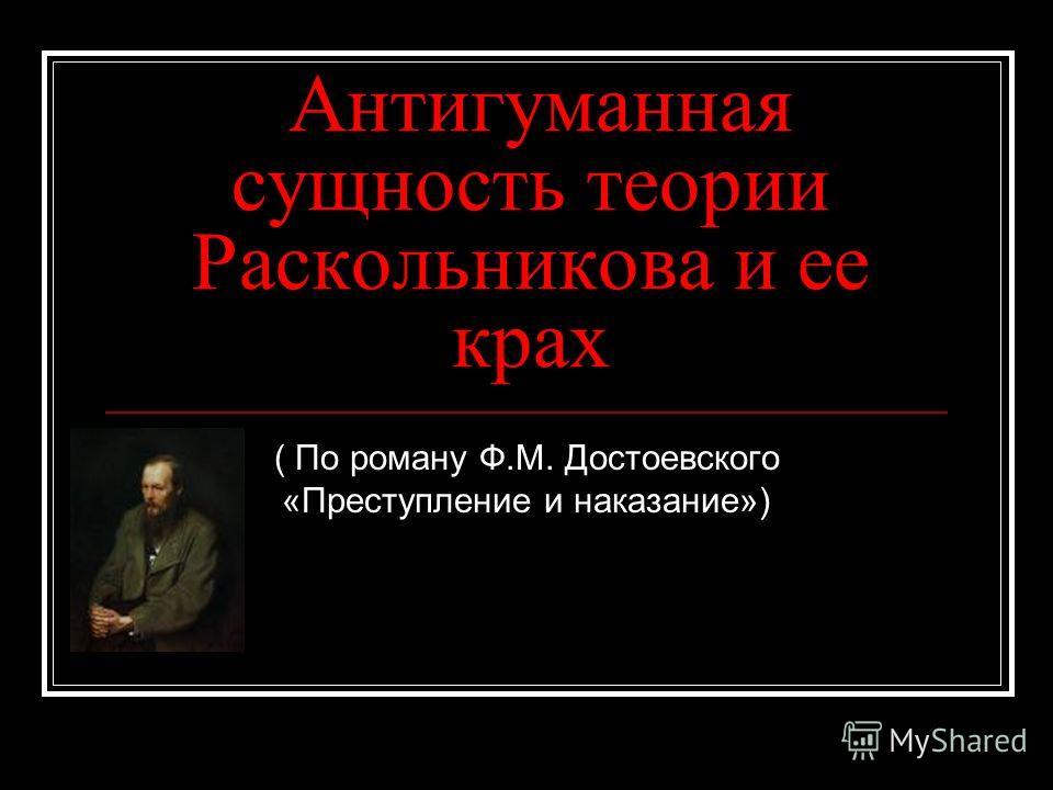 Антигуманная сущность теории Раскольникова и ее крах ( По роману Ф.М. Достоевского «Преступление и наказание»)